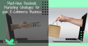 Must-Have Facebook Marketing Strategies for your E-Commerce Business